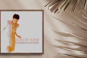 Album Hushabye Mountain đánh dấu chặng đường ca hát của giọng ca nữ tính nhất làng Jazz - Stacey Kent