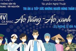 25 Nghệ sĩ Đà Nẵng thực hiện MV nghệ thuật tri ân những Người hùng thầm lặng chống Covid-19