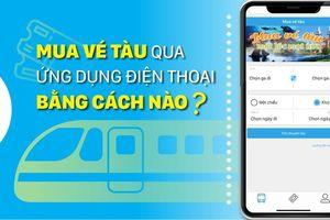 Mua vé tàu qua ứng dụng điện thoại bằng cách nào?