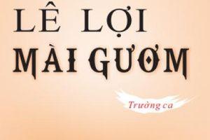 Tôi đã viết trường ca 'Lê Lợi mài gươm' bằng niềm tự hào dân tộc