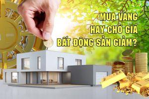 Mua vàng hay chờ giá bất động sản giảm?