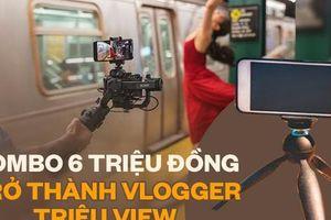 Mê làm Vlogger với một chiếc điện thoại, chỉ combo 6 triệu bạn dư sức kiếm triệu view