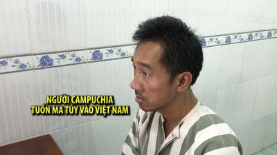 Lời khai của người Campuchia biết tiếng Việt tuồn ma túy qua biên giới