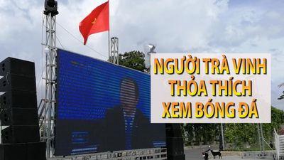 Màn hình khổng lồ phục vụ 5.000 fan bóng đá tại Trà Vinh