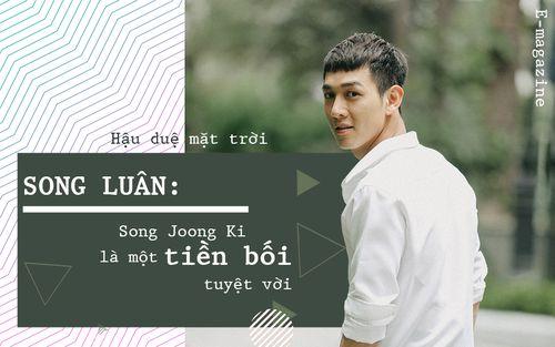 Song Luân 'Hậu duệ mặt trời': Song Joong Ki là một tiền bối tuyệt vời